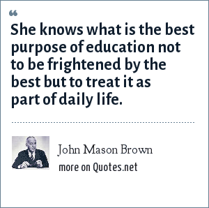 John Mason Brown: She knows what is the best purpose of education not to be frightened by the best but to treat it as part of daily life.
