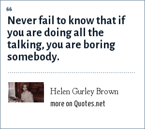 Helen Gurley Brown: Never fail to know that if you are doing all the talking, you are boring somebody.