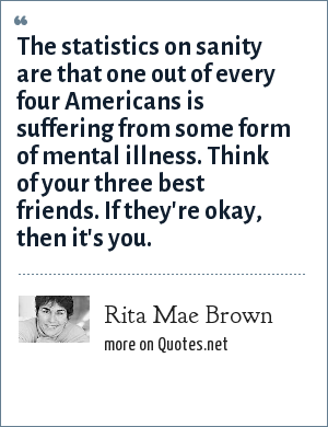 Rita Mae Brown: The statistics on sanity are that one out of every four Americans is suffering from some form of mental illness. Think of your three best friends. If they're okay, then it's you.