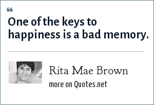 Rita Mae Brown: One of the keys to happiness is a bad memory.