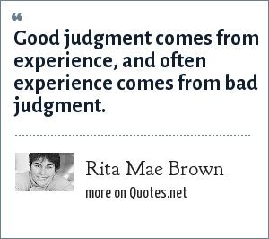Rita Mae Brown: Good judgment comes from experience, and often experience comes from bad judgment.