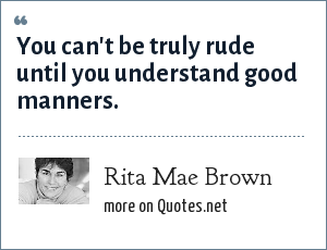 Rita Mae Brown: You can't be truly rude until you understand good manners.