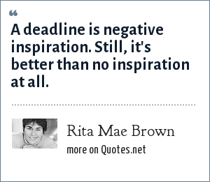 Rita Mae Brown: A deadline is negative inspiration. Still, it's better than no inspiration at all.