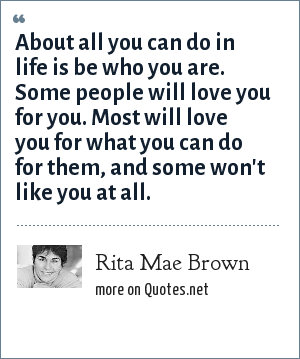Rita Mae Brown: About all you can do in life is be who you are. Some people will love you for you. Most will love you for what you can do for them, and some won't like you at all.