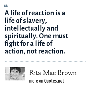 Rita Mae Brown: A life of reaction is a life of slavery, intellectually and spiritually. One must fight for a life of action, not reaction.