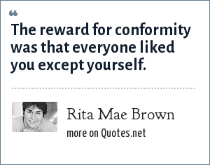 Rita Mae Brown: The reward for conformity was that everyone liked you except yourself.