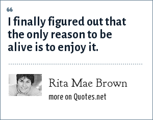 Rita Mae Brown: I finally figured out the only reason to be alive is to enjoy it.