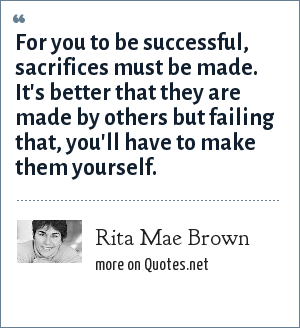 Rita Mae Brown: For you to be successful, sacrifices must be made. It's better that they are made by others but failing that, you'll have to make them yourself.