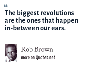 Rob Brown: The biggest revolutions are the ones that happen in-between our ears.