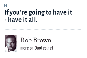 Rob Brown: If you're going to have it - have it all.