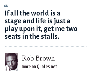 Rob Brown: If all the world is a stage and life is just a play upon it, get me two seats in the stalls.
