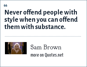 Sam Brown: Never offend people with style when you can offend them with substance.