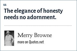 Merry Browne: The elegance of honesty needs no adornment.