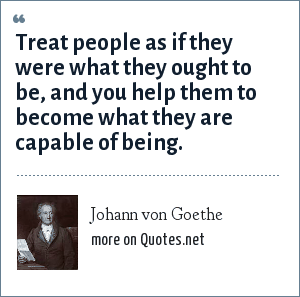 Johann von Goethe: Treat people as if they were what they ought to be, and you help them to become what they are capable of being.