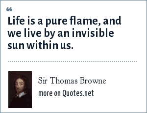 Sir Thomas Browne: Life is a pure flame, and we live by an invisible sun within us.