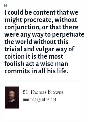 Sir Thomas Browne: I could be content that we might procreate, without conjunction, or that there were any way to perpetuate the world without this trivial and vulgar way of coition it is the most foolish act a wise man commits in all his life.