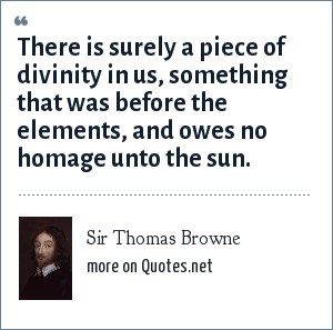 Sir Thomas Browne: There is surely a piece of divinity in us, something that was before the elements, and owes no homage unto the sun.