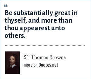 Sir Thomas Browne: Be substantially great in thyself, and more than thou appearest unto others.