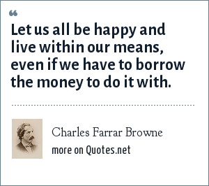 Charles Farrar Browne: Let us all be happy and live within our means, even if we have to borrow the money to do it with.