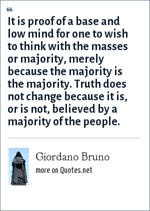 Giordano Bruno: It is proof of a base and low mind for one to wish to think with the masses or majority, merely because the majority is the majority. Truth does not change because it is, or is not, believed by a majority of the people.