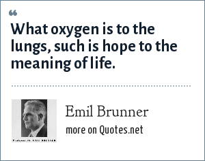 Emil Brunner: What oxygen is to the lungs, such is hope to the meaning of life.