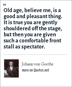 Johann von Goethe: Old age, believe me, is a good and pleasant thing. It is true you are gently shouldered off the stage, but then you are given such a comfortable front stall as spectator.