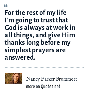Nancy Parker Brummett: For the rest of my life I'm going to trust that God is always at work in all things, and give Him thanks long before my simplest prayers are answered.
