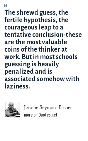 Jerome Seymour Bruner: The shrewd guess, the fertile hypothesis, the courageous leap to a tentative conclusion-these are the most valuable coins of the thinker at work. But in most schools guessing is heavily penalized and is associated somehow with laziness.