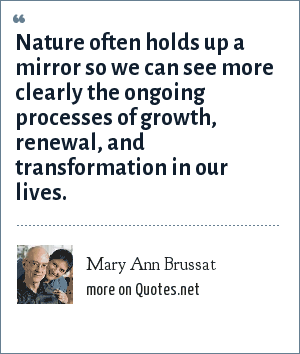 Mary Ann Brussat: Nature often holds up a mirror so we can see more clearly the ongoing processes of growth, renewal, and transformation in our lives.