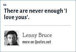 Lenny Bruce: There are never enough 'I love yous'.
