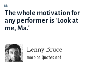 Lenny Bruce: The whole motivation for any performer is 'Look at me, Ma.'