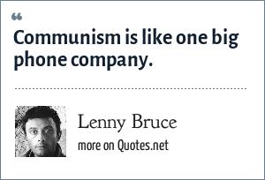 Lenny Bruce: Communism is like one big phone company.