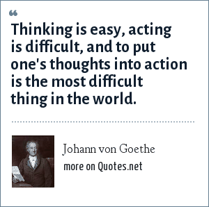 Johann von Goethe: Thinking is easy, acting is difficult, and to put one's thoughts into action is the most difficult thing in the world.