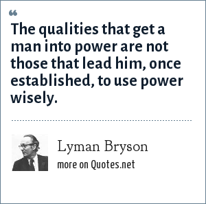 Lyman Bryson: The qualities that get a man into power are not those that lead him, once established, to use power wisely.