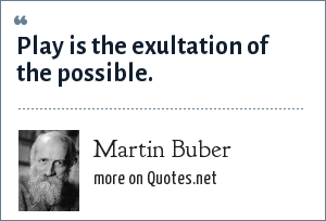 Martin Buber: Play is the exultation of the possible.