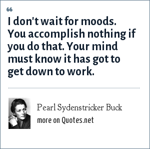 Pearl Sydenstricker Buck: I don't wait for moods. You accomplish nothing if you do that. Your mind must know it has got to get down to work.