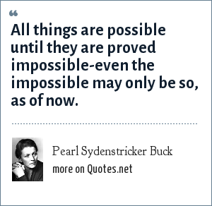 Pearl Sydenstricker Buck: All things are possible until they are proved impossible-even the impossible may only be so, as of now.