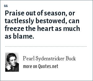 Pearl Sydenstricker Buck: Praise out of season, or tactlessly bestowed, can freeze the heart as much as blame.