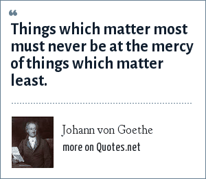 Johann von Goethe: Things which matter most must never be at the mercy of things which matter least.