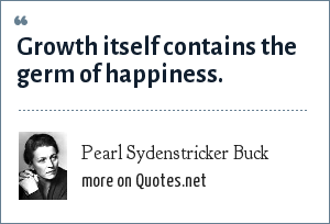 Pearl Sydenstricker Buck: Growth itself contains the germ of happiness.