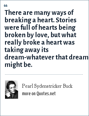 Pearl Sydenstricker Buck: There are many ways of breaking a heart. Stories were full of hearts being broken by love, but what really broke a heart was taking away its dream-whatever that dream might be.