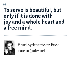 Pearl Sydenstricker Buck: To serve is beautiful, but only if it is done with joy and a whole heart and a free mind.