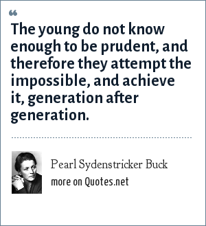 Pearl Sydenstricker Buck: The young do not know enough to be prudent, and therefore they attempt the impossible, and achieve it, generation after generation.