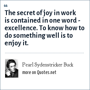 Pearl Sydenstricker Buck: The secret of joy in work is contained in one word - excellence. To know how to do something well is to enjoy it.