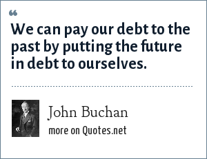 John Buchan: We can pay our debt to the past by putting the future in debt to ourselves.