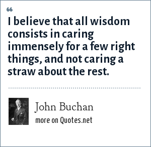 John Buchan: I believe that all wisdom consists in caring immensely for a few right things, and not caring a straw about the rest.