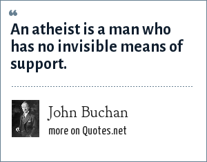 John Buchan: An atheist is a man who has no invisible means of support.