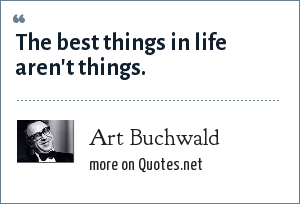 Art Buchwald: The best things in life aren't things.