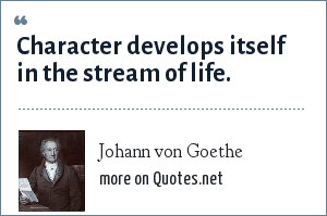 Johann von Goethe: Character develops itself in the stream of life.
