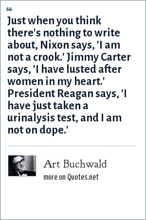 Art Buchwald: Just when you think there's nothing to write about, Nixon says, 'I am not a crook.' Jimmy Carter says, 'I have lusted after women in my heart.' President Reagan says, 'I have just taken a urinalysis test, and I am not on dope.'